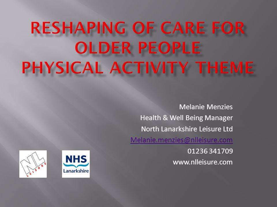Melanie Menzies Health & Well Being Manager North Lanarkshire Leisure Ltd Melanie.menzies@nlleisure.com 01236 341709 www.nlleisure.com