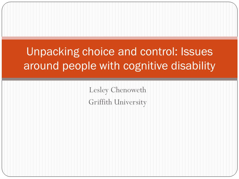 Lesley Chenoweth Griffith University Unpacking choice and control: Issues around people with cognitive disability