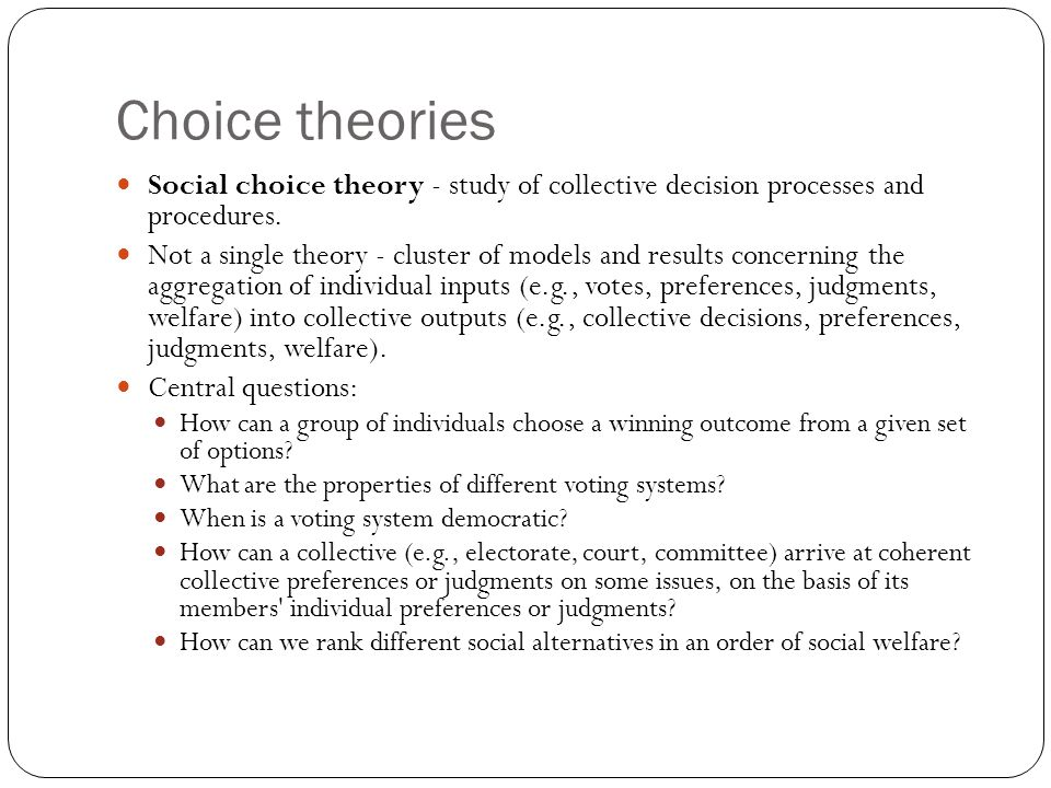 Choice theories Social choice theory - study of collective decision processes and procedures. Not a single theory - cluster of models and results conc
