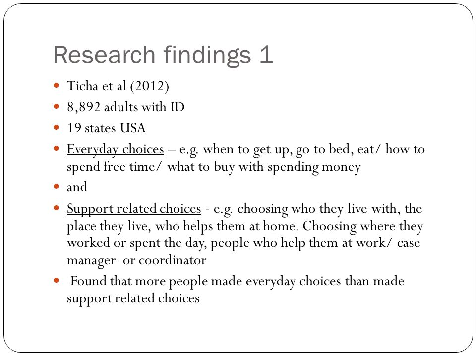 Research findings 1 Ticha et al (2012) 8,892 adults with ID 19 states USA Everyday choices – e.g. when to get up, go to bed, eat/ how to spend free ti