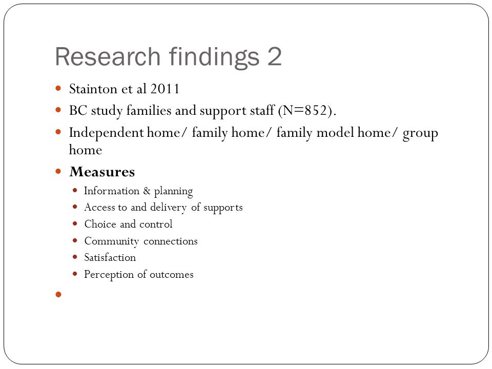 Research findings 2 Stainton et al 2011 BC study families and support staff (N=852). Independent home/ family home/ family model home/ group home Meas
