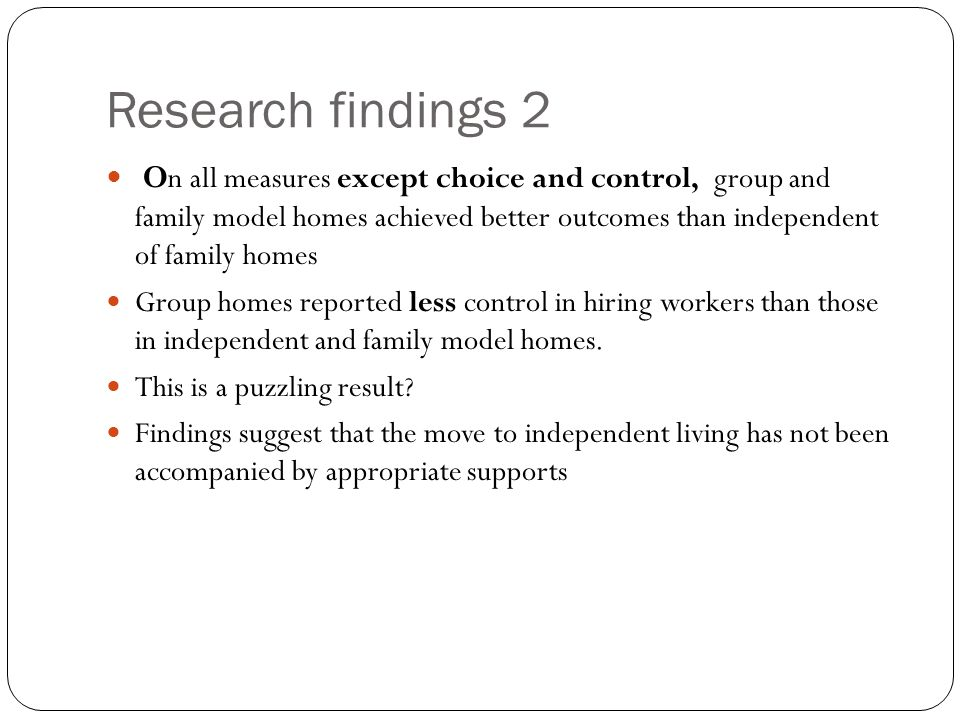 Research findings 2 O n all measures except choice and control, group and family model homes achieved better outcomes than independent of family homes