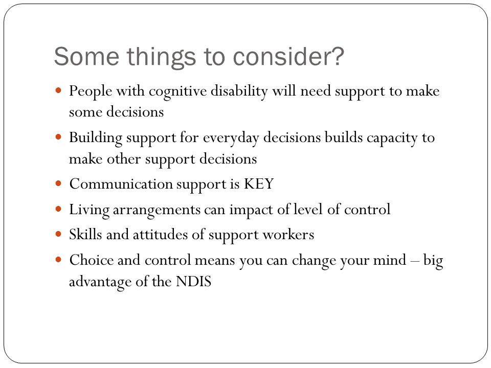Some things to consider? People with cognitive disability will need support to make some decisions Building support for everyday decisions builds capa
