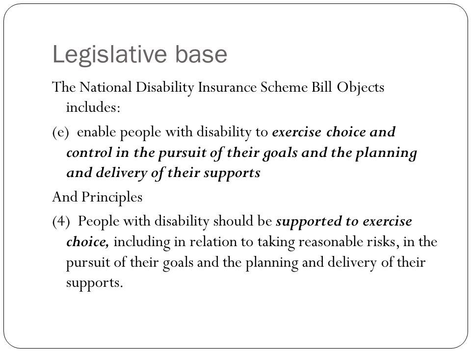 Legislative base The National Disability Insurance Scheme Bill Objects includes: (e) enable people with disability to exercise choice and control in t