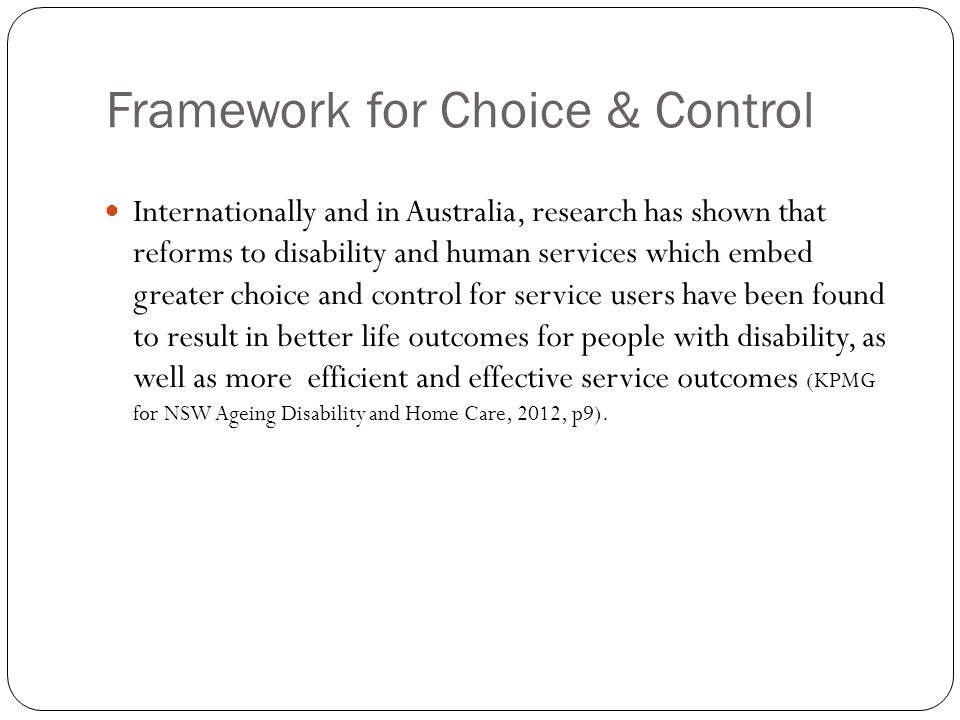 Framework for Choice & Control Internationally and in Australia, research has shown that reforms to disability and human services which embed greater
