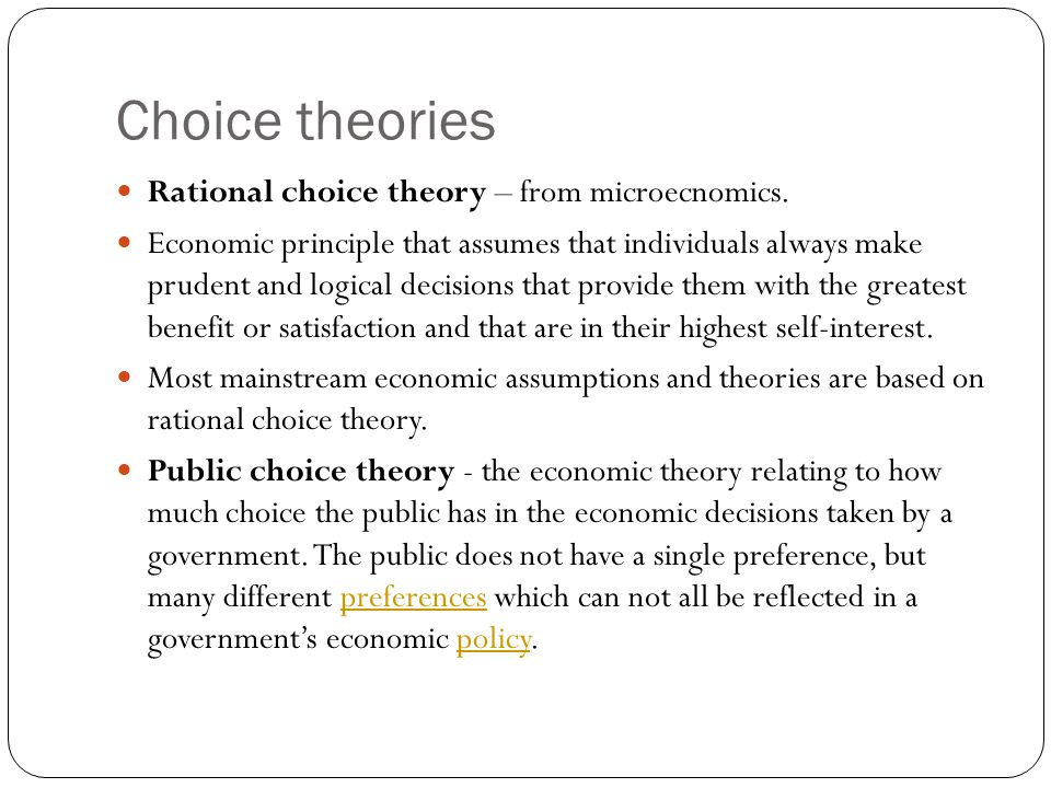 Choice theories Rational choice theory – from microecnomics. Economic principle that assumes that individuals always make prudent and logical decision