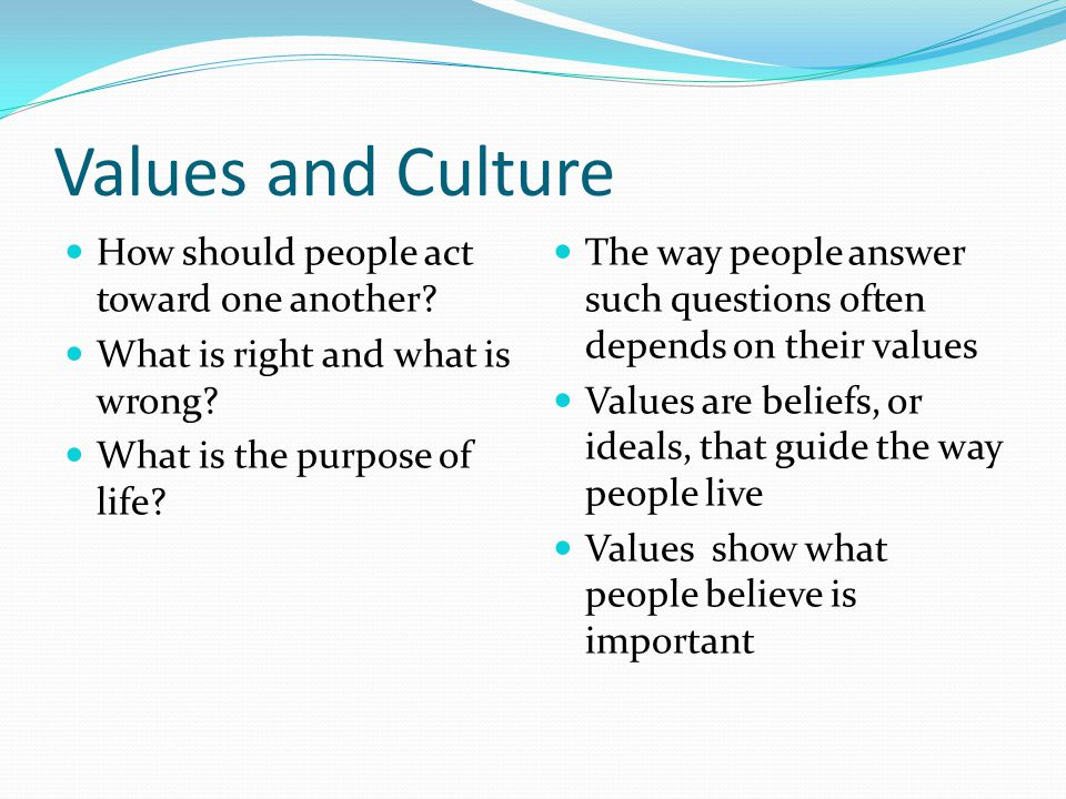 Values and Culture How should people act toward one another? What is right and what is wrong? What is the purpose of life? The way people answer such