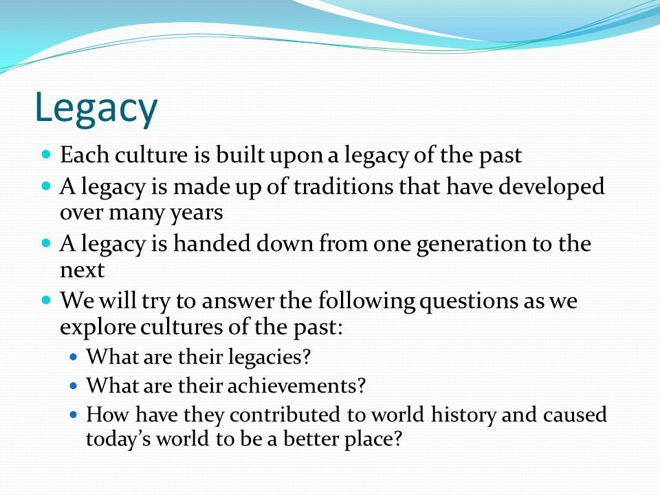 Legacy Each culture is built upon a legacy of the past A legacy is made up of traditions that have developed over many years A legacy is handed down from one generation to the next We will try to answer the following questions as we explore cultures of the past: What are their legacies.