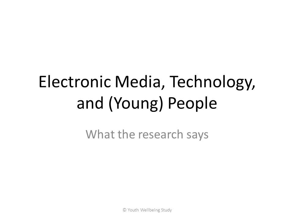 Electronic Media, Technology, and (Young) People What the research says © Youth Wellbeing Study