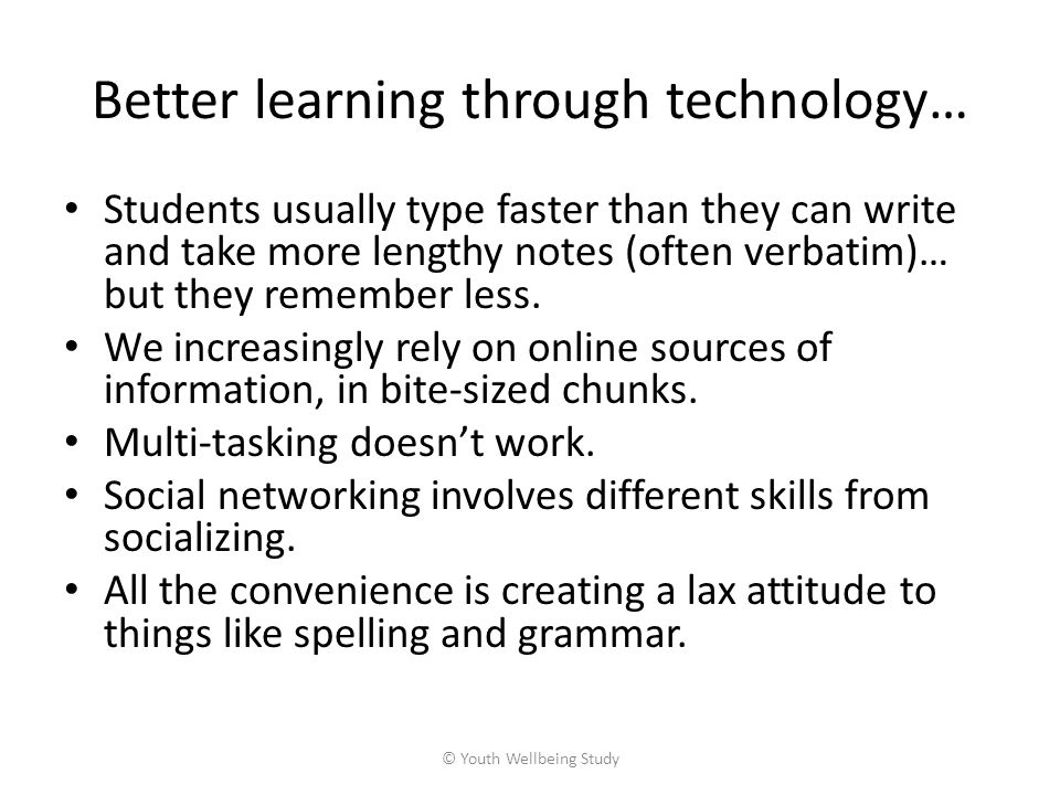 Better learning through technology… Students usually type faster than they can write and take more lengthy notes (often verbatim)… but they remember less.