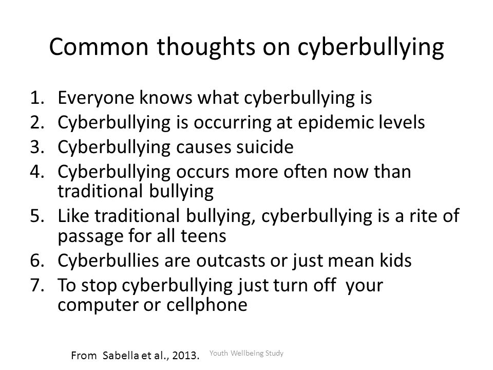 Common thoughts on cyberbullying 1.Everyone knows what cyberbullying is 2.Cyberbullying is occurring at epidemic levels 3.Cyberbullying causes suicide 4.Cyberbullying occurs more often now than traditional bullying 5.Like traditional bullying, cyberbullying is a rite of passage for all teens 6.Cyberbullies are outcasts or just mean kids 7.To stop cyberbullying just turn off your computer or cellphone From Sabella et al., 2013.