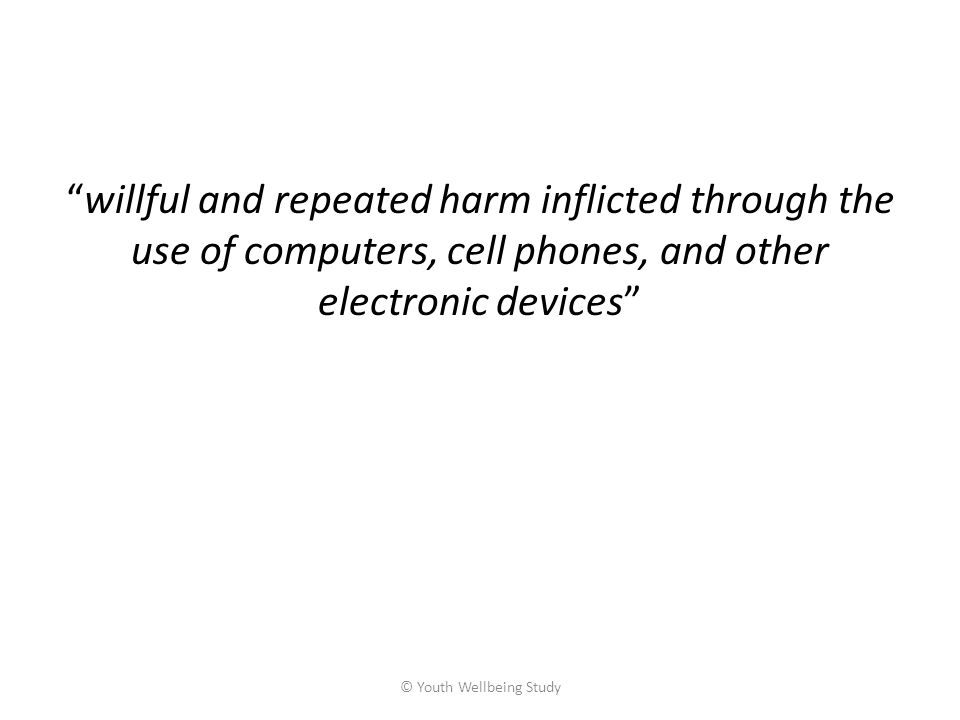 willful and repeated harm inflicted through the use of computers, cell phones, and other electronic devices © Youth Wellbeing Study