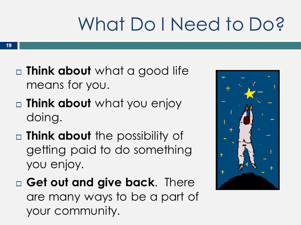 What Do I Need to Do?  Think about what a good life means for you.  Think about what you enjoy doing.  Think about the possibility of getting paid