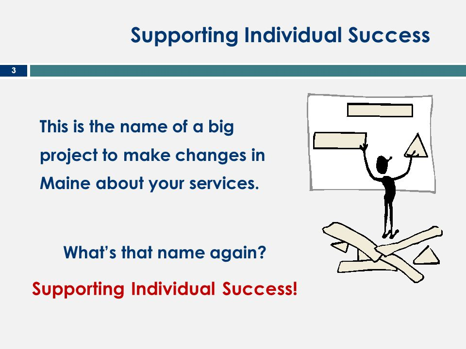 Supporting Individual Success 3 This is the name of a big project to make changes in Maine about your services. What's that name again? Supporting Ind