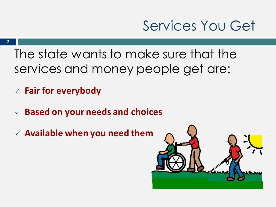 The state wants to make sure that the services and money people get are: 7 Fair for everybody Based on your needs and choices Available when you need