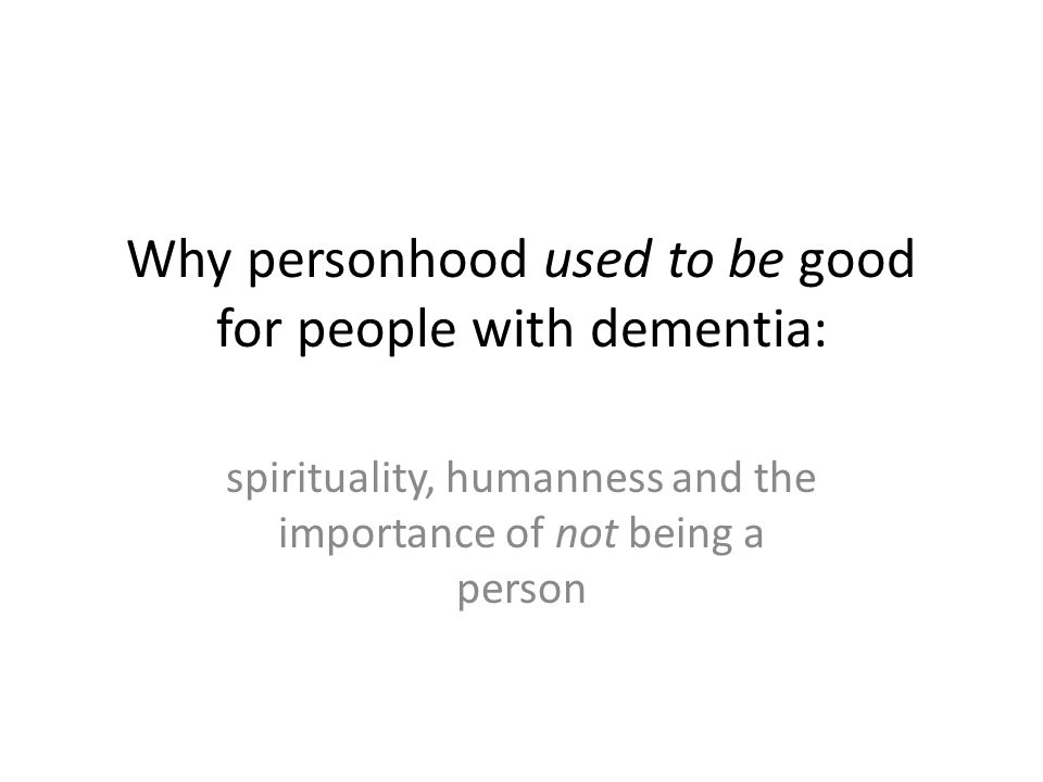 Why personhood used to be good for people with dementia: spirituality, humanness and the importance of not being a person