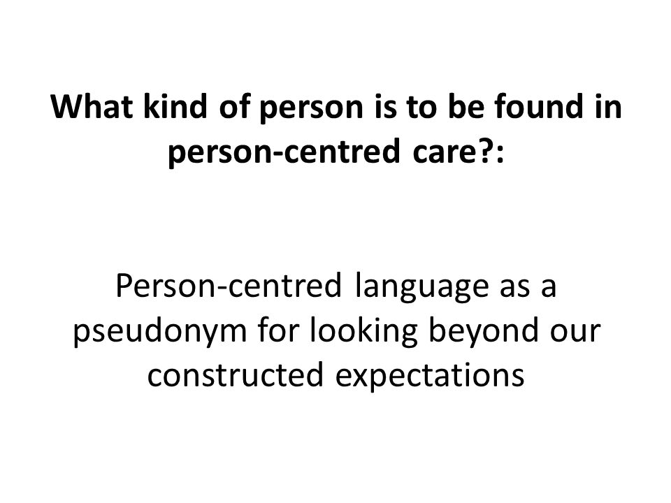 What kind of person is to be found in person-centred care : Person-centred language as a pseudonym for looking beyond our constructed expectations