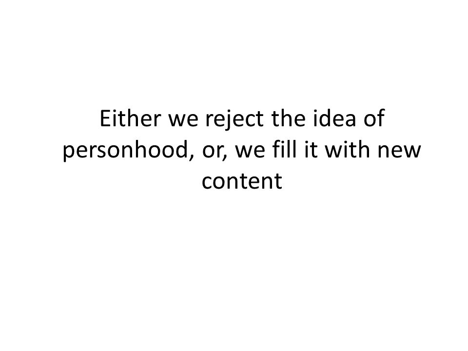 Either we reject the idea of personhood, or, we fill it with new content
