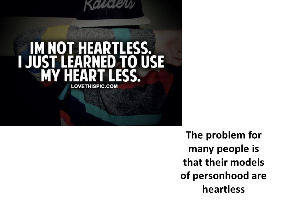 The problem for many people is that their models of personhood are heartless