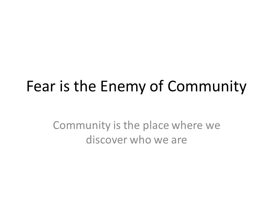 Fear is the Enemy of Community Community is the place where we discover who we are
