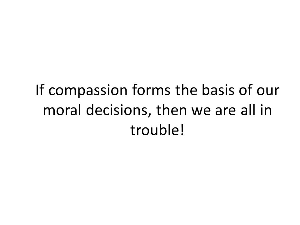 If compassion forms the basis of our moral decisions, then we are all in trouble!