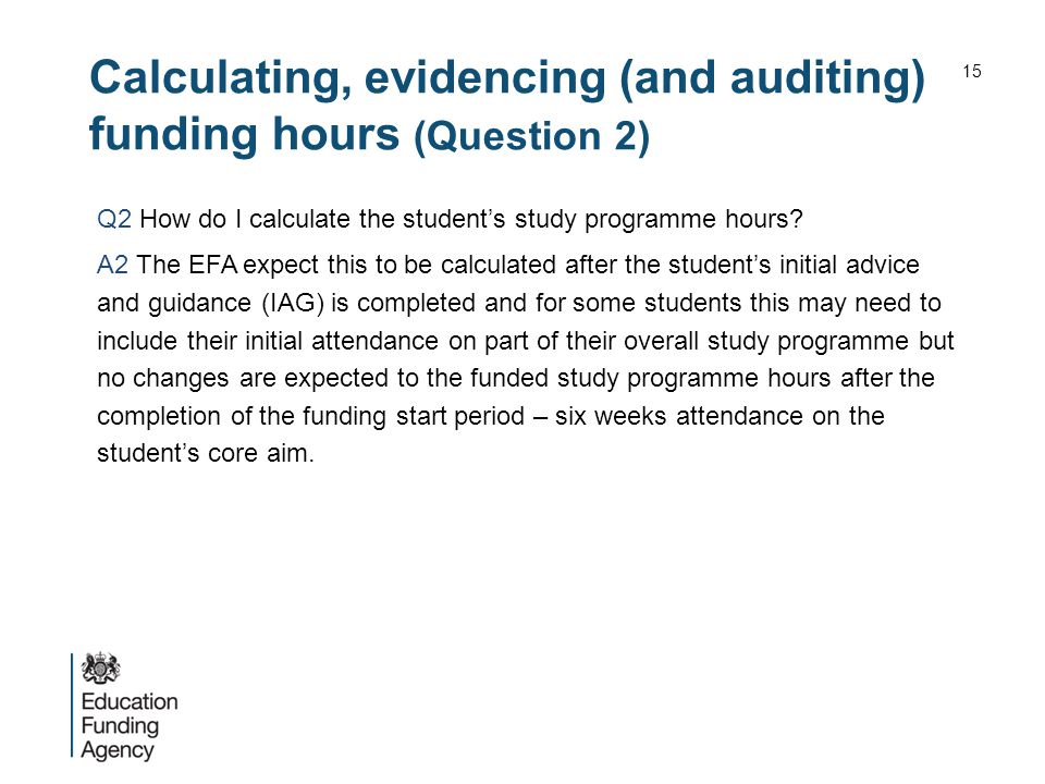 Calculating, evidencing (and auditing) funding hours (Question 2) Q2 How do I calculate the student's study programme hours? A2 The EFA expect this to