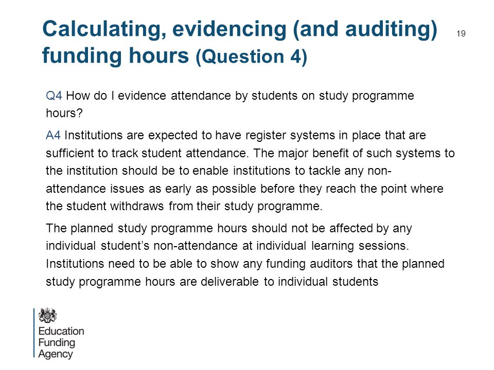 Calculating, evidencing (and auditing) funding hours (Question 4) Q4 How do I evidence attendance by students on study programme hours? A4 Institution