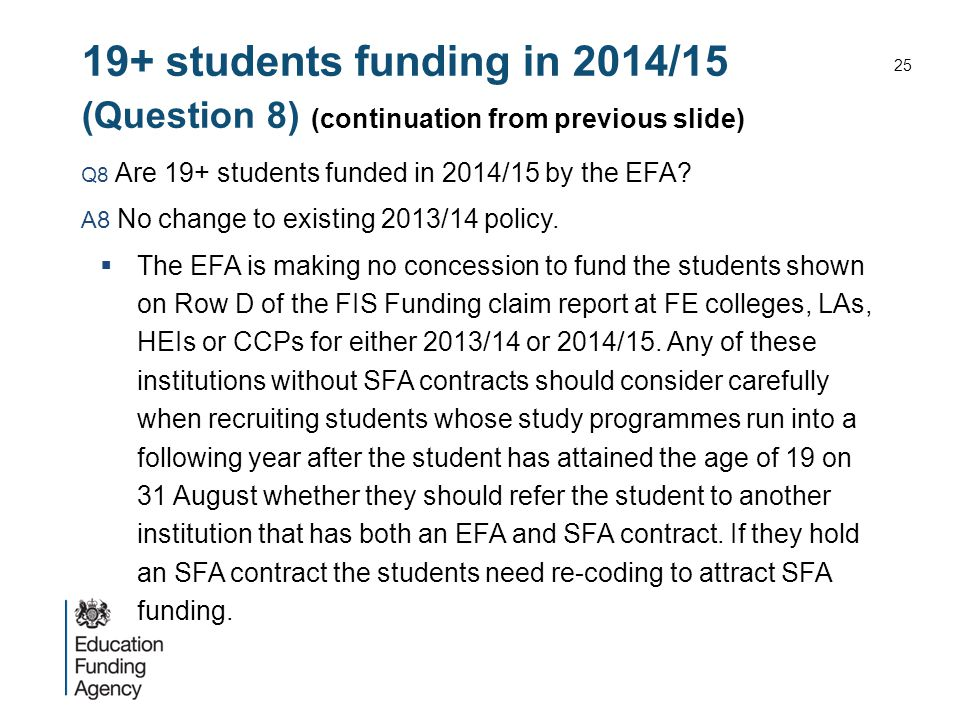 19+ students funding in 2014/15 (Question 8) (continuation from previous slide) Q8 Are 19+ students funded in 2014/15 by the EFA? A8 No change to exis