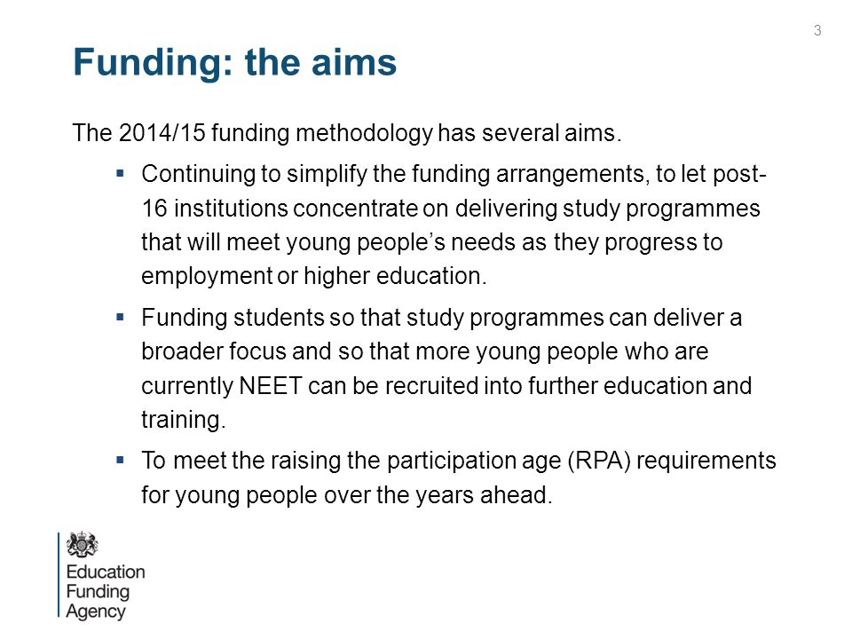 Funding: the aims The 2014/15 funding methodology has several aims.  Continuing to simplify the funding arrangements, to let post- 16 institutions co