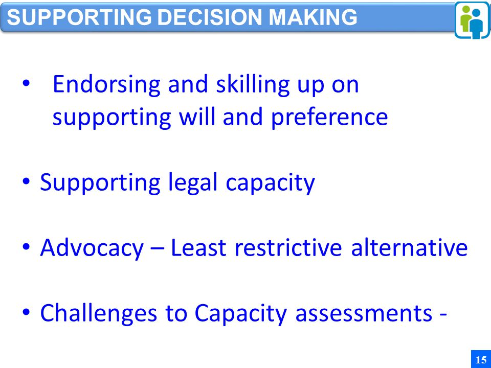 SUPPORTING DECISION MAKING 15 Endorsing and skilling up on supporting will and preference Supporting legal capacity Advocacy – Least restrictive alternative Challenges to Capacity assessments -