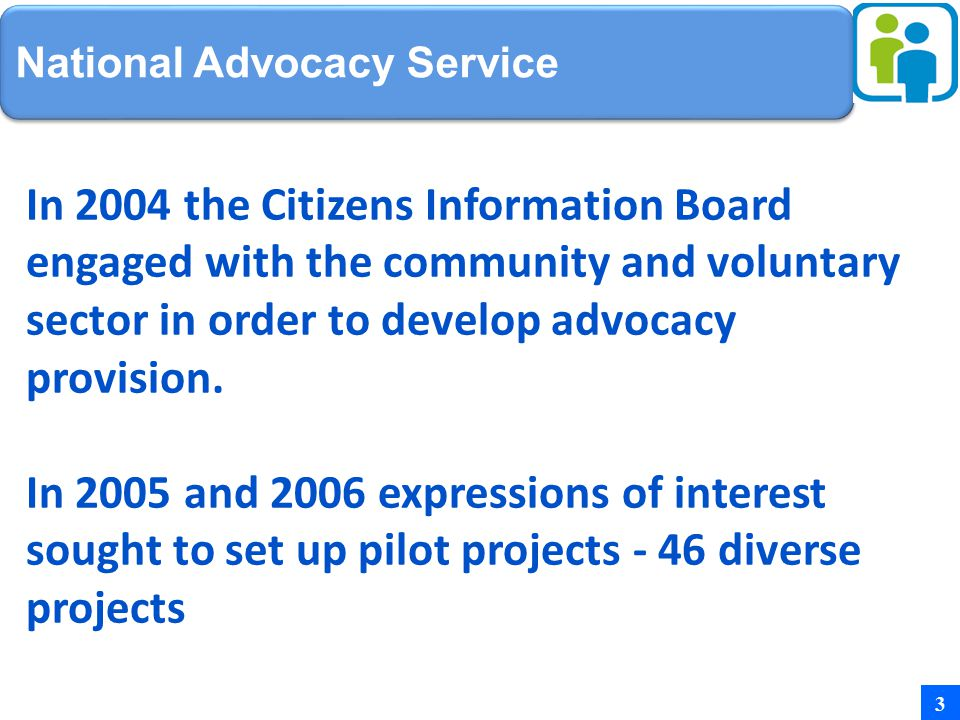 National Advocacy Service In 2004 the Citizens Information Board engaged with the community and voluntary sector in order to develop advocacy provision.