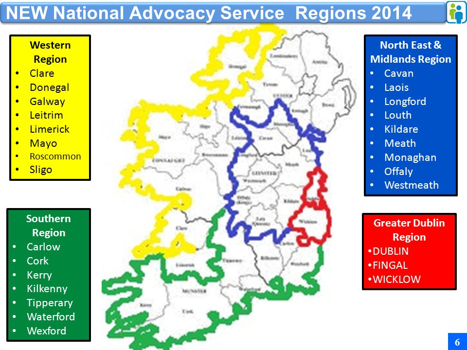 6 Southern Region Carlow Cork Kerry Kilkenny Tipperary Waterford Wexford Greater Dublin Region DUBLIN FINGAL WICKLOW North East & Midlands Region Cavan Laois Longford Louth Kildare Meath Monaghan Offaly Westmeath Western Region Clare Donegal Galway Leitrim Limerick Mayo Roscommon Sligo NEW National Advocacy Service Regions 2014
