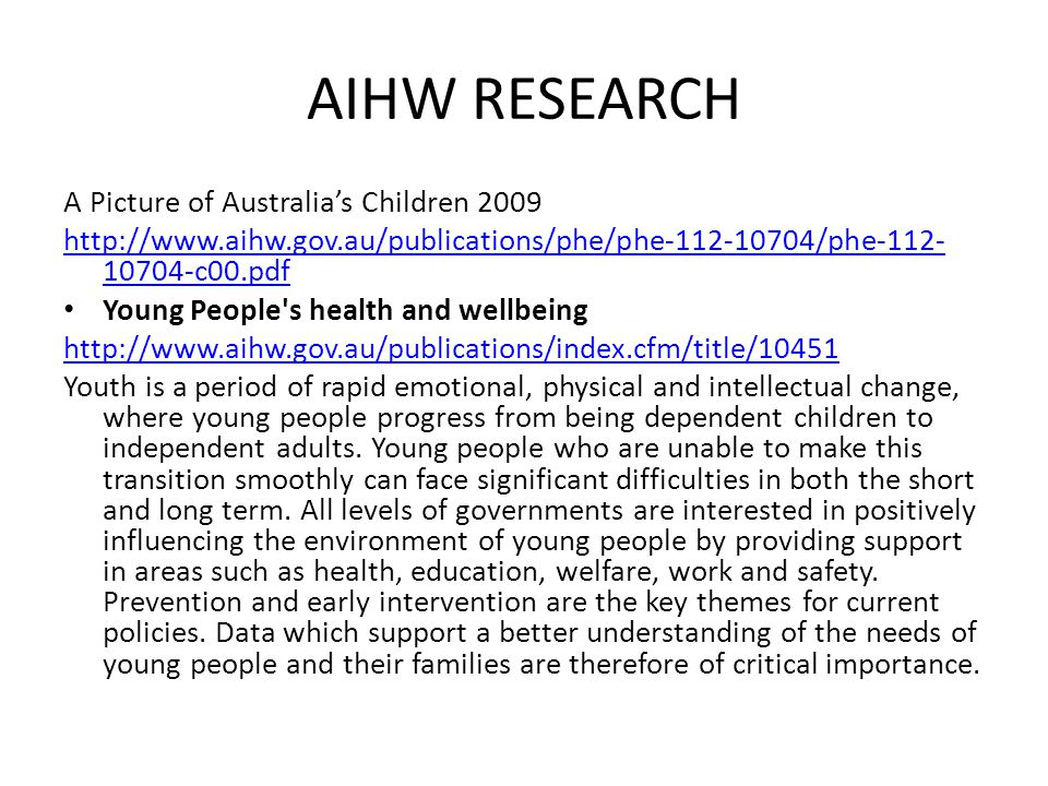 AIHW RESEARCH A Picture of Australia's Children 2009 http://www.aihw.gov.au/publications/phe/phe-112-10704/phe-112- 10704-c00.pdf Young People s health and wellbeing http://www.aihw.gov.au/publications/index.cfm/title/10451 Youth is a period of rapid emotional, physical and intellectual change, where young people progress from being dependent children to independent adults.