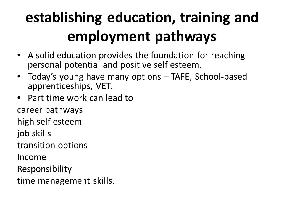establishing education, training and employment pathways A solid education provides the foundation for reaching personal potential and positive self esteem.