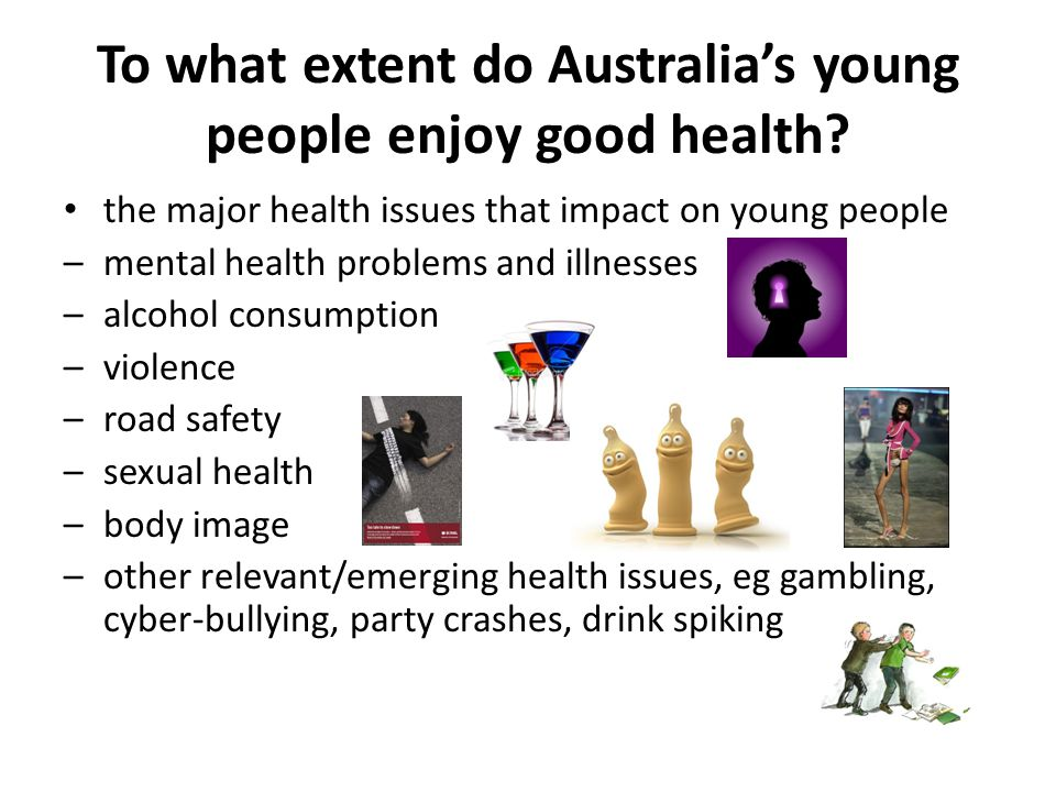 the major health issues that impact on young people –mental health problems and illnesses –alcohol consumption –violence –road safety –sexual health –body image –other relevant/emerging health issues, eg gambling, cyber-bullying, party crashes, drink spiking To what extent do Australia's young people enjoy good health