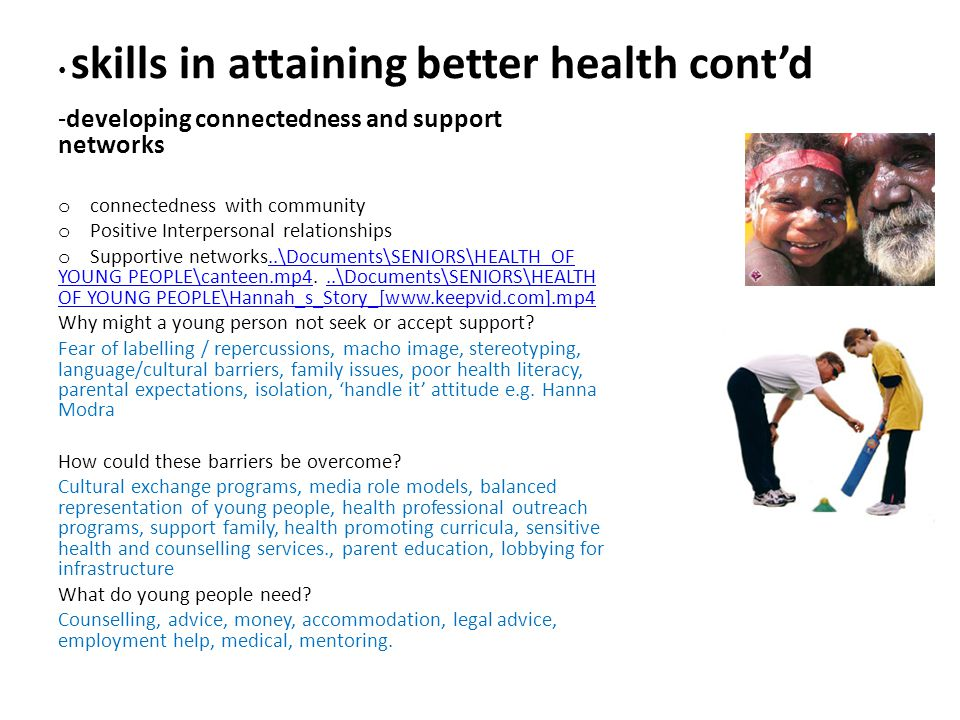 skills in attaining better health cont'd -developing connectedness and support networks o connectedness with community o Positive Interpersonal relationships o Supportive networks..\Documents\SENIORS\HEALTH OF YOUNG PEOPLE\canteen.mp4...\Documents\SENIORS\HEALTH OF YOUNG PEOPLE\Hannah_s_Story_[www.keepvid.com].mp4..\Documents\SENIORS\HEALTH OF YOUNG PEOPLE\canteen.mp4..\Documents\SENIORS\HEALTH OF YOUNG PEOPLE\Hannah_s_Story_[www.keepvid.com].mp4 Why might a young person not seek or accept support.