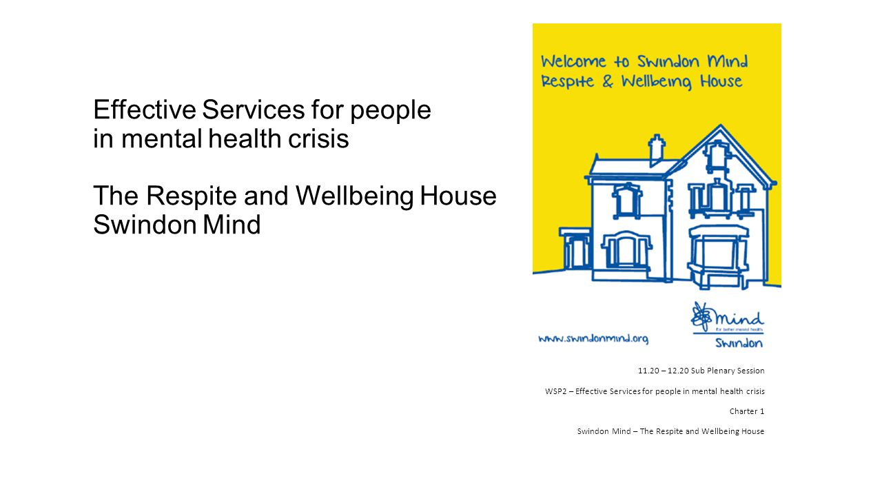 Effective Services for people in mental health crisis The Respite and Wellbeing House Swindon Mind 11.20 – 12.20 Sub Plenary Session WSP2 – Effective Services for people in mental health crisis Charter 1 Swindon Mind – The Respite and Wellbeing House