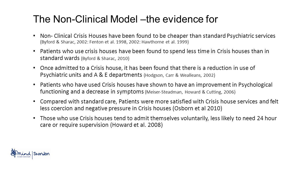 The Non-Clinical Model –the evidence for Non- Clinical Crisis Houses have been found to be cheaper than standard Psychiatric services (Byford & Sharac, 2002: Fenton et al.