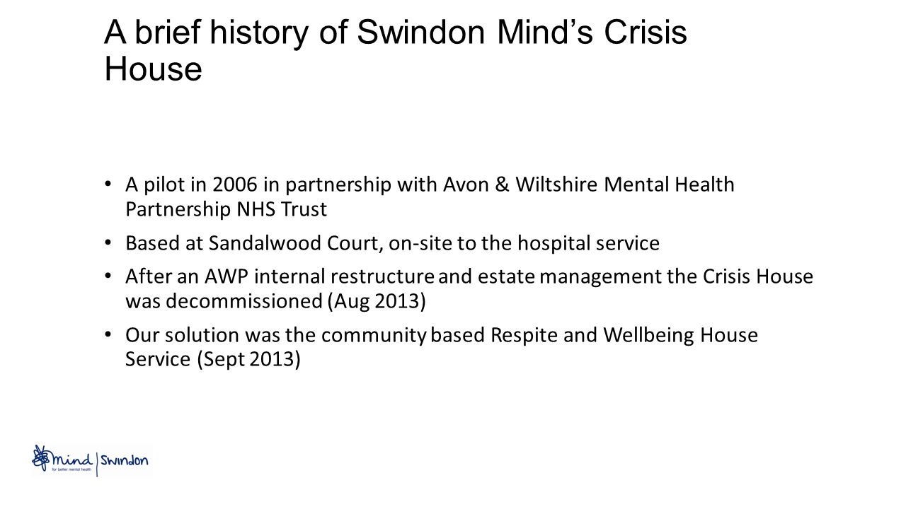 A brief history of Swindon Mind's Crisis House A pilot in 2006 in partnership with Avon & Wiltshire Mental Health Partnership NHS Trust Based at Sandalwood Court, on-site to the hospital service After an AWP internal restructure and estate management the Crisis House was decommissioned (Aug 2013) Our solution was the community based Respite and Wellbeing House Service (Sept 2013)