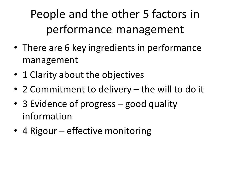 People and the other 5 factors in performance management There are 6 key ingredients in performance management 1 Clarity about the objectives 2 Commitment to delivery – the will to do it 3 Evidence of progress – good quality information 4 Rigour – effective monitoring