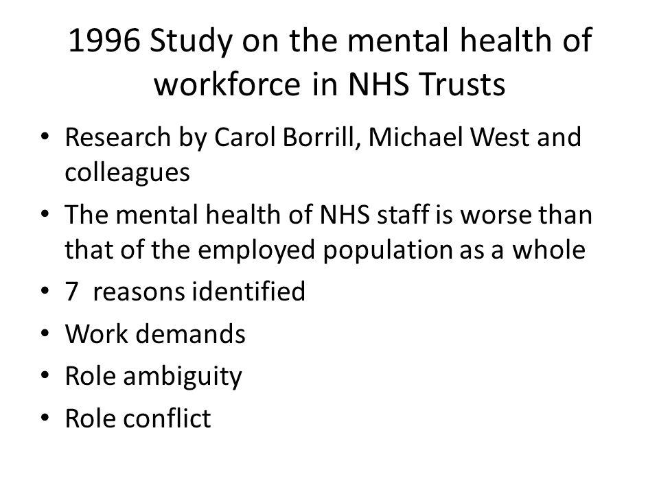 1996 Study on the mental health of workforce in NHS Trusts Research by Carol Borrill, Michael West and colleagues The mental health of NHS staff is worse than that of the employed population as a whole 7 reasons identified Work demands Role ambiguity Role conflict