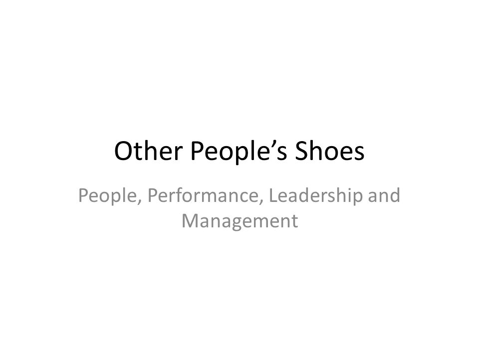 Other People's Shoes People, Performance, Leadership and Management