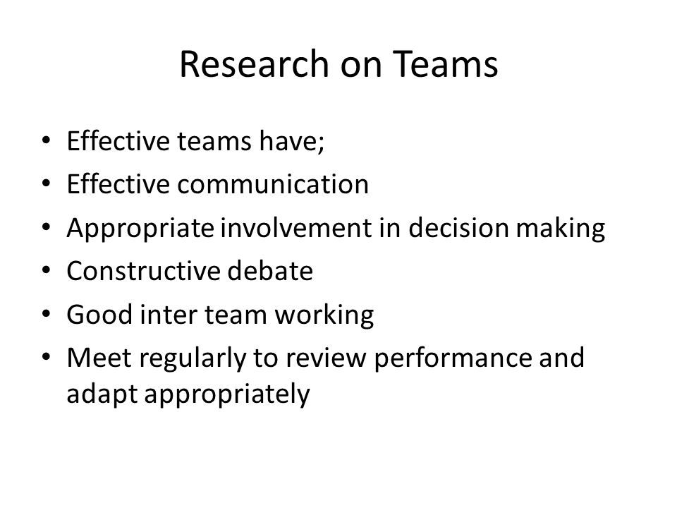 Research on Teams Effective teams have; Effective communication Appropriate involvement in decision making Constructive debate Good inter team working Meet regularly to review performance and adapt appropriately
