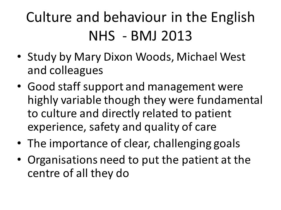 Culture and behaviour in the English NHS - BMJ 2013 Study by Mary Dixon Woods, Michael West and colleagues Good staff support and management were highly variable though they were fundamental to culture and directly related to patient experience, safety and quality of care The importance of clear, challenging goals Organisations need to put the patient at the centre of all they do