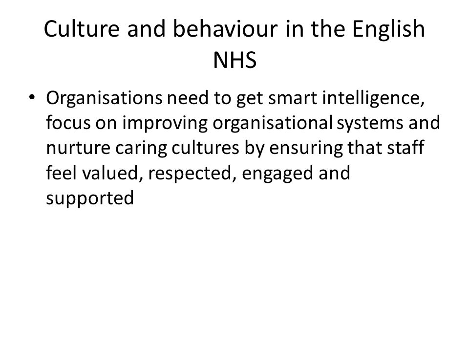 Culture and behaviour in the English NHS Organisations need to get smart intelligence, focus on improving organisational systems and nurture caring cultures by ensuring that staff feel valued, respected, engaged and supported