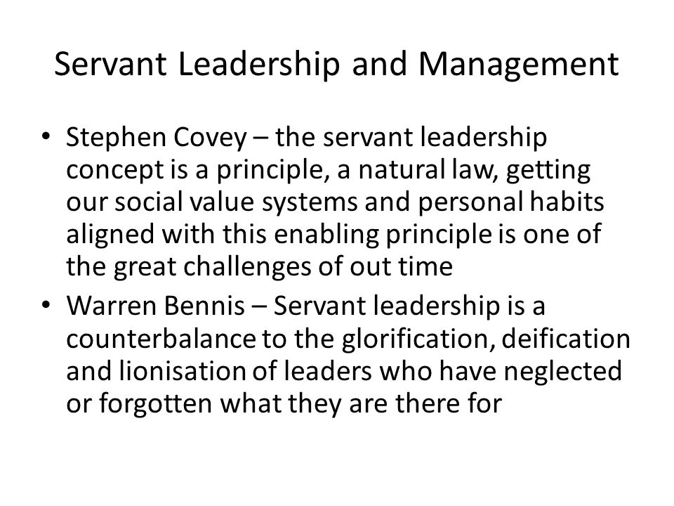 Servant Leadership and Management Stephen Covey – the servant leadership concept is a principle, a natural law, getting our social value systems and personal habits aligned with this enabling principle is one of the great challenges of out time Warren Bennis – Servant leadership is a counterbalance to the glorification, deification and lionisation of leaders who have neglected or forgotten what they are there for