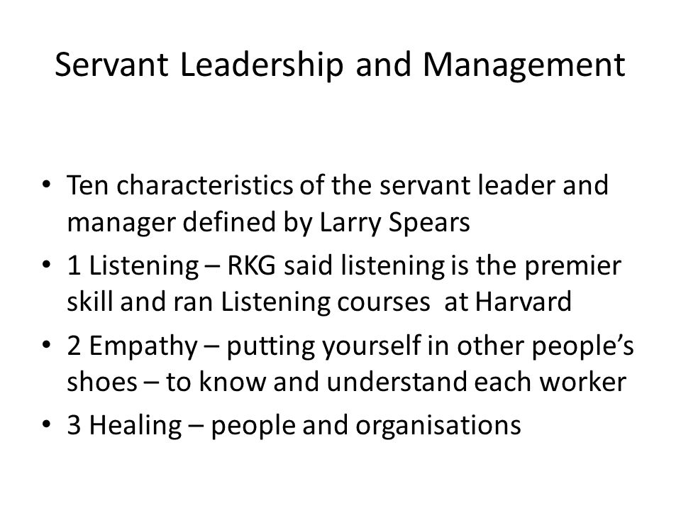 Servant Leadership and Management Ten characteristics of the servant leader and manager defined by Larry Spears 1 Listening – RKG said listening is the premier skill and ran Listening courses at Harvard 2 Empathy – putting yourself in other people's shoes – to know and understand each worker 3 Healing – people and organisations