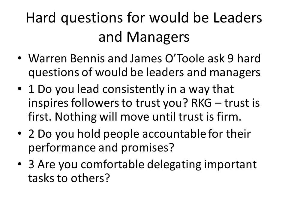 Warren Bennis and James O'Toole ask 9 hard questions of would be leaders and managers 1 Do you lead consistently in a way that inspires followers to trust you.
