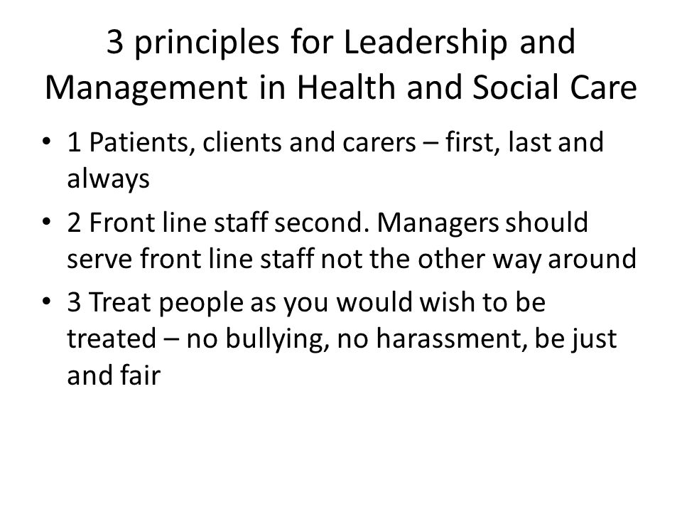 3 principles for Leadership and Management in Health and Social Care 1 Patients, clients and carers – first, last and always 2 Front line staff second.