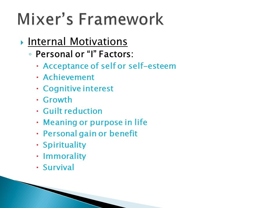  Internal Motivations ◦ Personal or I Factors:  Acceptance of self or self-esteem  Achievement  Cognitive interest  Growth  Guilt reduction  Meaning or purpose in life  Personal gain or benefit  Spirituality  Immorality  Survival